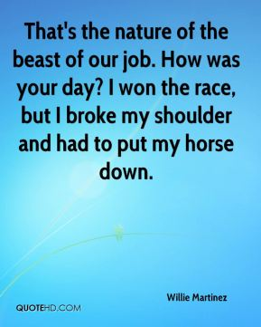 That's the nature of the beast of our job. How was your day? I won the race, but I broke my shoulder and had to put my horse down.