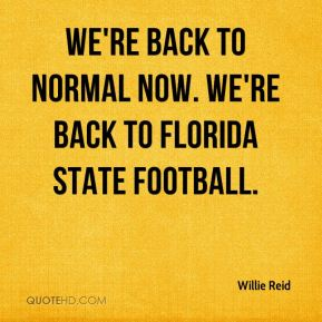 We're back to normal now. We're back to Florida State football.