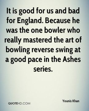 Younis Khan  - It is good for us and bad for England. Because he was the one bowler who really mastered the art of bowling reverse swing at a good pace in the Ashes series.