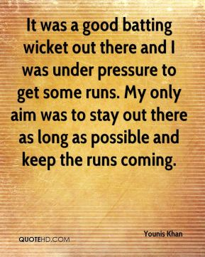 Younis Khan  - It was a good batting wicket out there and I was under pressure to get some runs. My only aim was to stay out there as long as possible and keep the runs coming.
