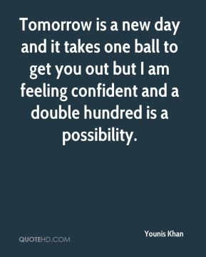 Tomorrow is a new day and it takes one ball to get you out but I am feeling confident and a double hundred is a possibility.