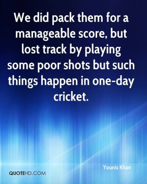 We did pack them for a manageable score, but lost track by playing some poor shots but such things happen in one-day cricket.