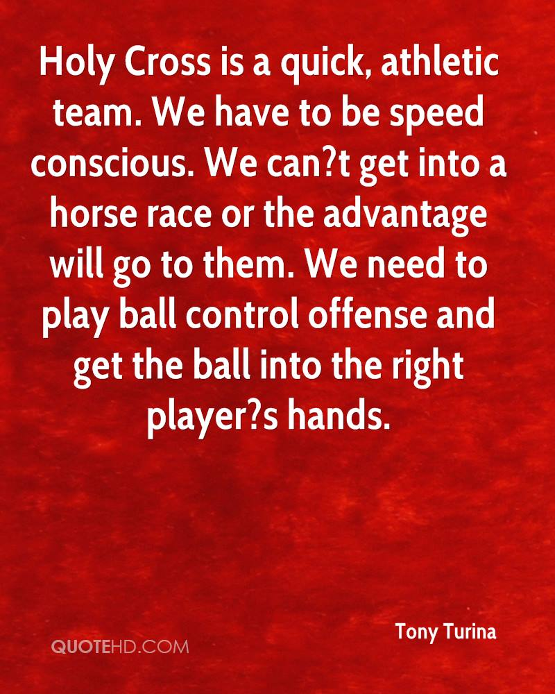 Holy Cross is a quick, athletic team. We have to be speed conscious. We can?t get into a horse race or the advantage will go to them. We need to play ball control offense and get the ball into the right player?s hands.