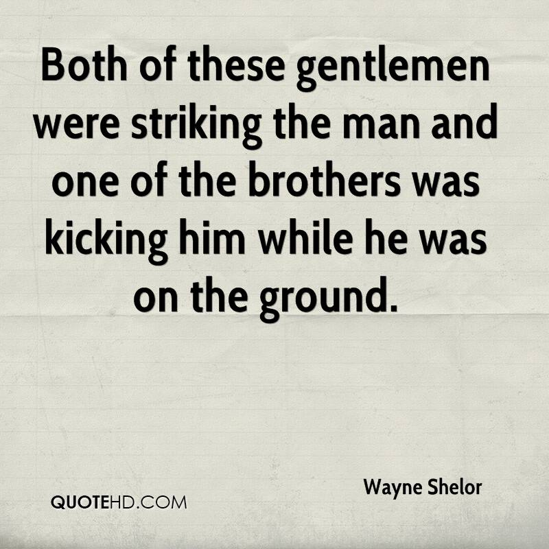 Both of these gentlemen were striking the man and one of the brothers was kicking him while he was on the ground.