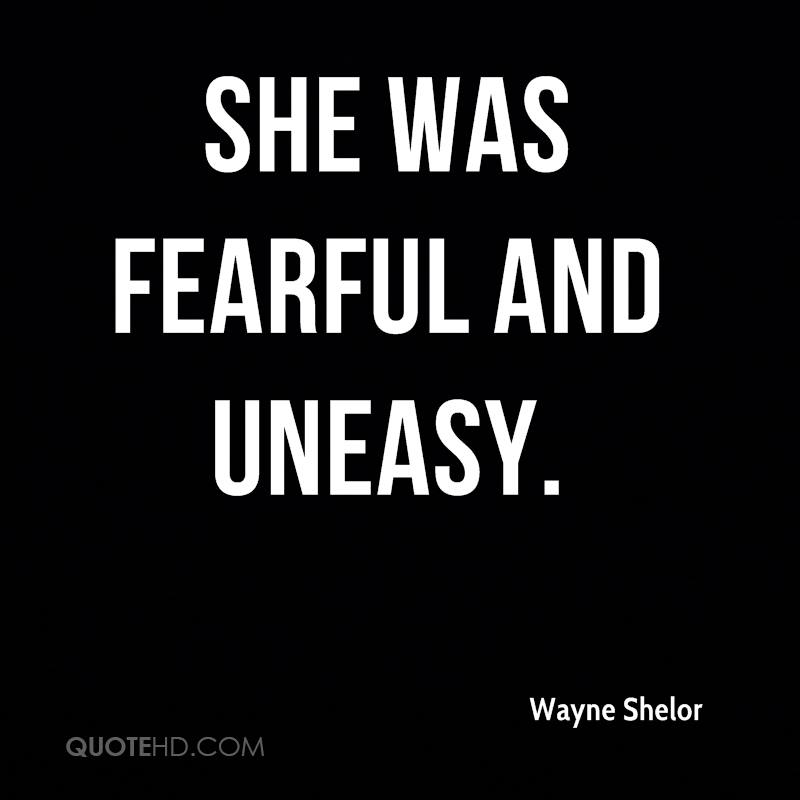 She was fearful and uneasy.