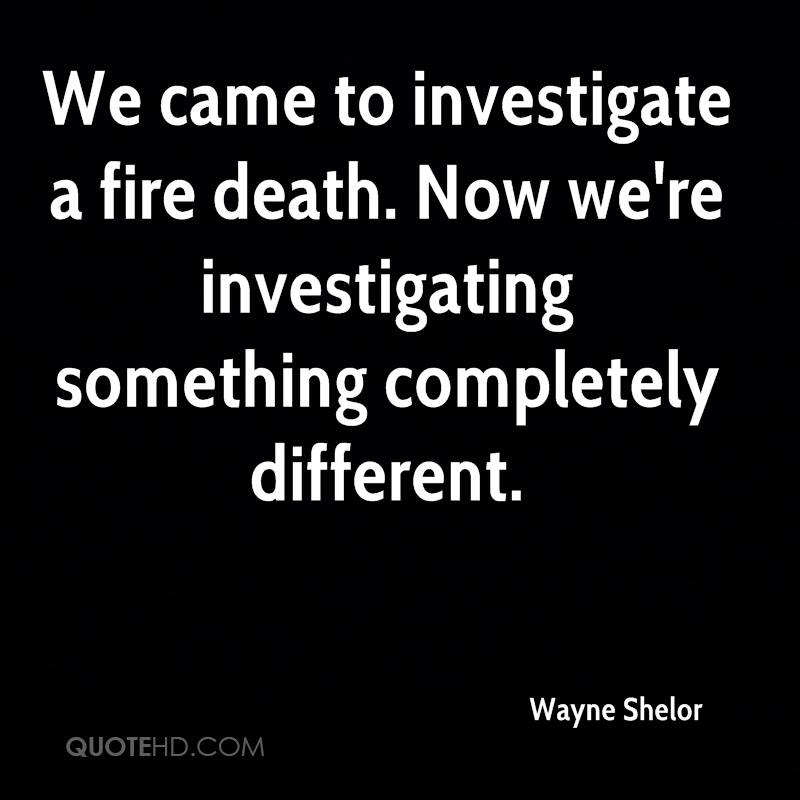 We came to investigate a fire death. Now we're investigating something completely different.