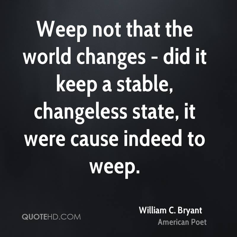 Weep not that the world changes - did it keep a stable, changeless state, it were cause indeed to weep.