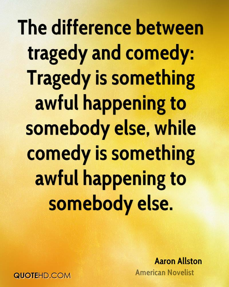 The difference between tragedy and comedy: Tragedy is something awful happening to somebody else, while comedy is something awful happening to somebody else.