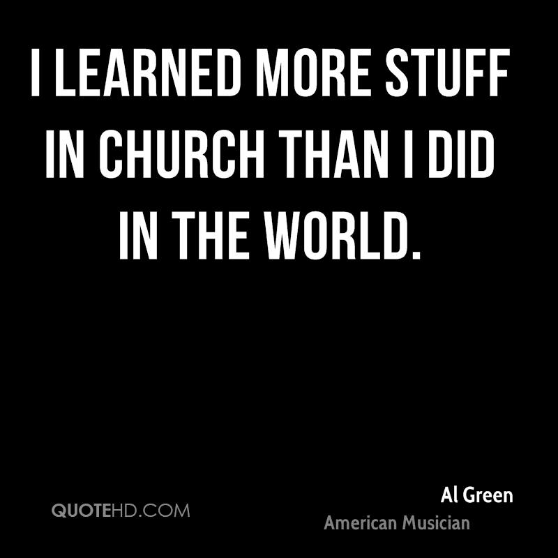 I learned more stuff in church than I did in the world.