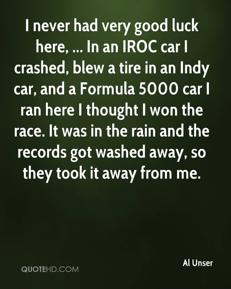 I never had very good luck here, ... In an IROC car I crashed, blew a tire in an Indy car, and a Formula 5000 car I ran here I thought I won the race. It was in the rain and the records got washed away, so they took it away from me.