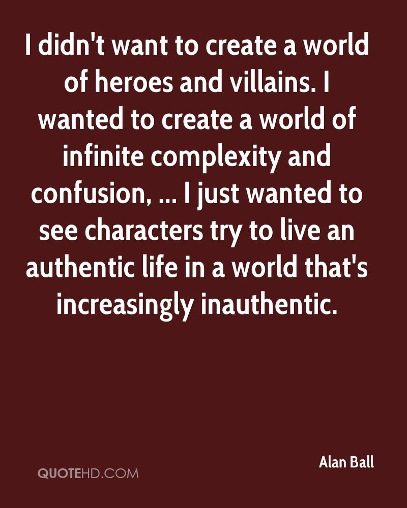I didn't want to create a world of heroes and villains. I wanted to create a world of infinite complexity and confusion, ... I just wanted to see characters try to live an authentic life in a world that's increasingly inauthentic.