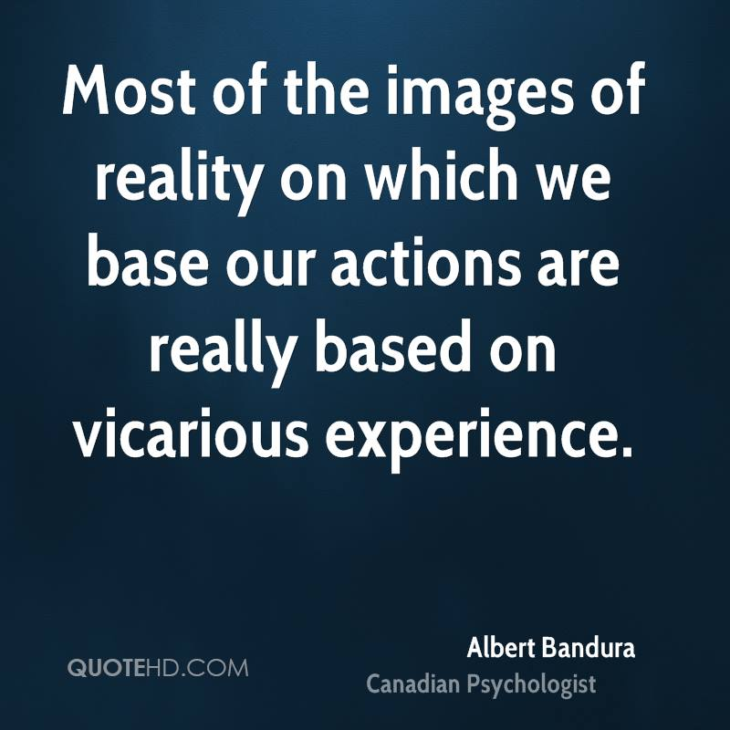 Most of the images of reality on which we base our actions are really based on vicarious experience.