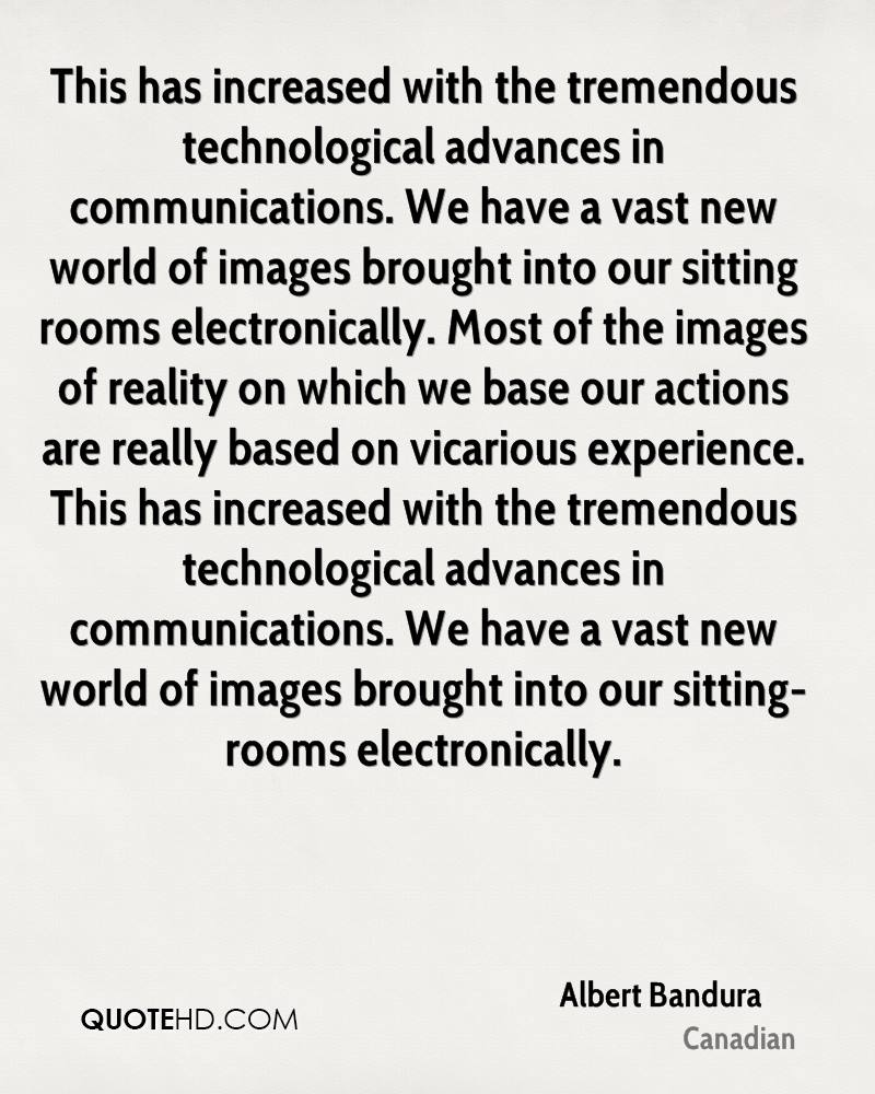 This has increased with the tremendous technological advances in communications. We have a vast new world of images brought into our sitting rooms electronically. Most of the images of reality on which we base our actions are really based on vicarious experience. This has increased with the tremendous technological advances in communications. We have a vast new world of images brought into our sitting-rooms electronically.