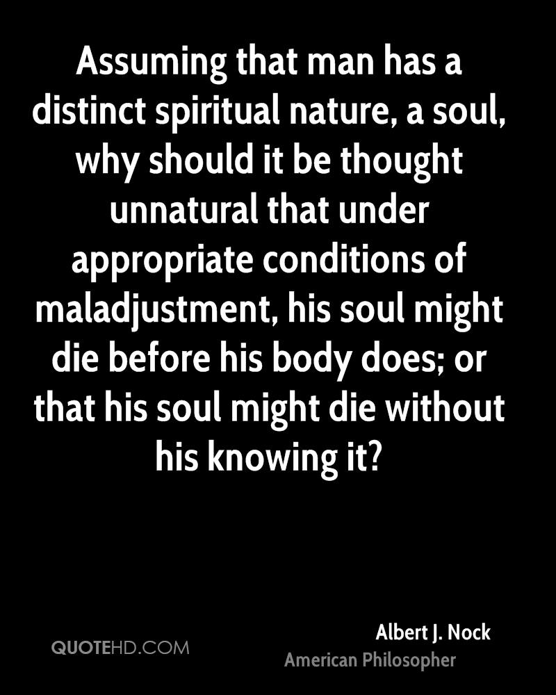 Assuming that man has a distinct spiritual nature, a soul, why should it be thought unnatural that under appropriate conditions of maladjustment, his soul might die before his body does; or that his soul might die without his knowing it?