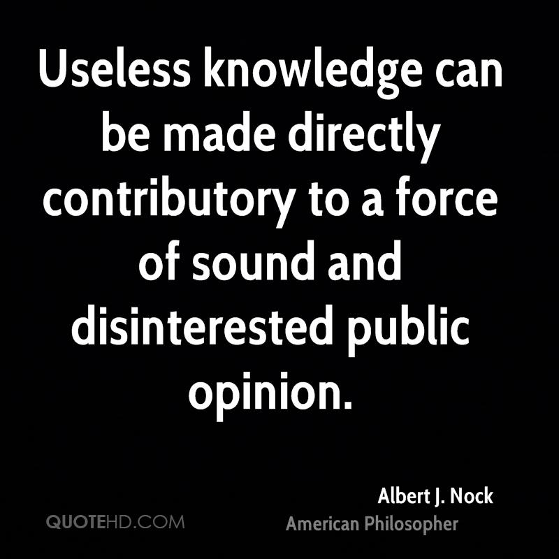 Useless knowledge can be made directly contributory to a force of sound and disinterested public opinion.