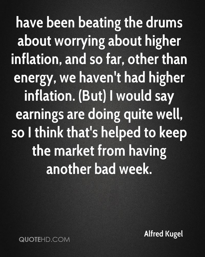 have been beating the drums about worrying about higher inflation, and so far, other than energy, we haven't had higher inflation. (But) I would say earnings are doing quite well, so I think that's helped to keep the market from having another bad week.