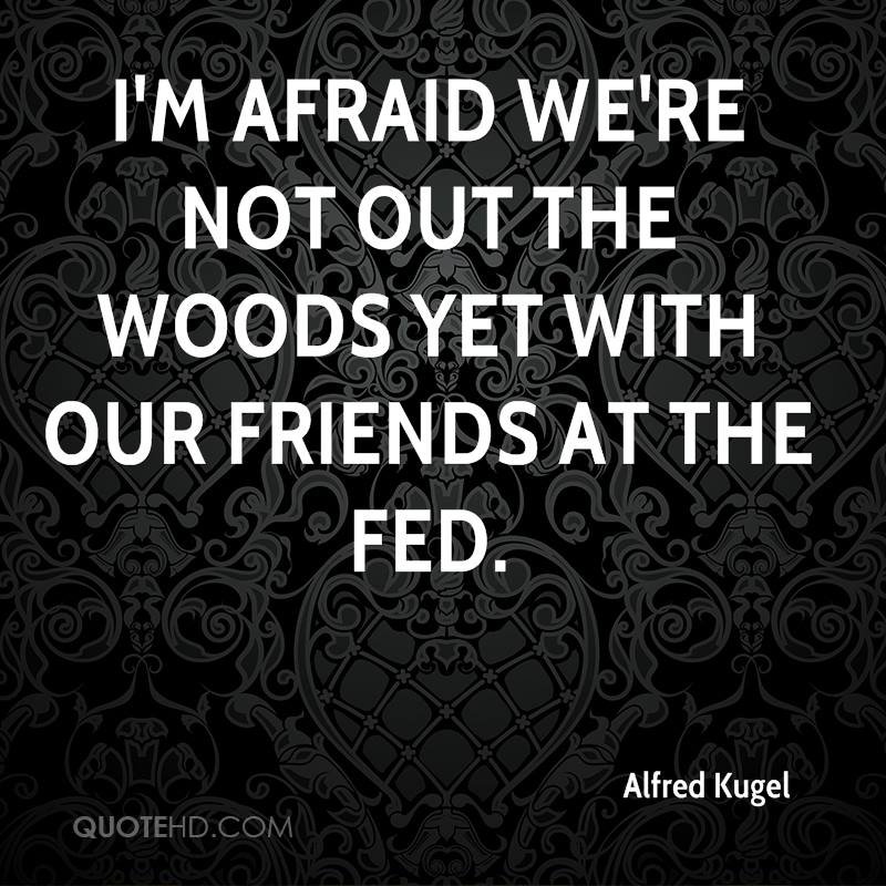 I'm afraid we're not out the woods yet with our friends at the Fed.