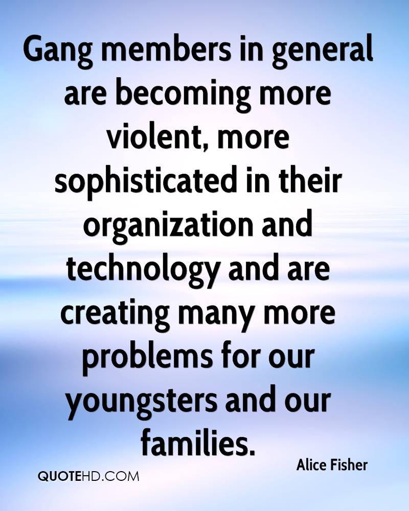Gang members in general are becoming more violent, more sophisticated in their organization and technology and are creating many more problems for our youngsters and our families.