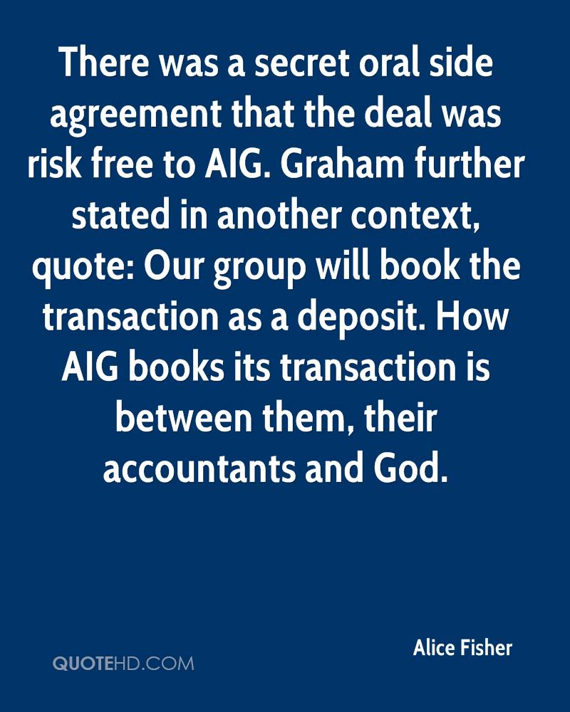 There was a secret oral side agreement that the deal was risk free to AIG. Graham further stated in another context, quote: Our group will book the transaction as a deposit. How AIG books its transaction is between them, their accountants and God.