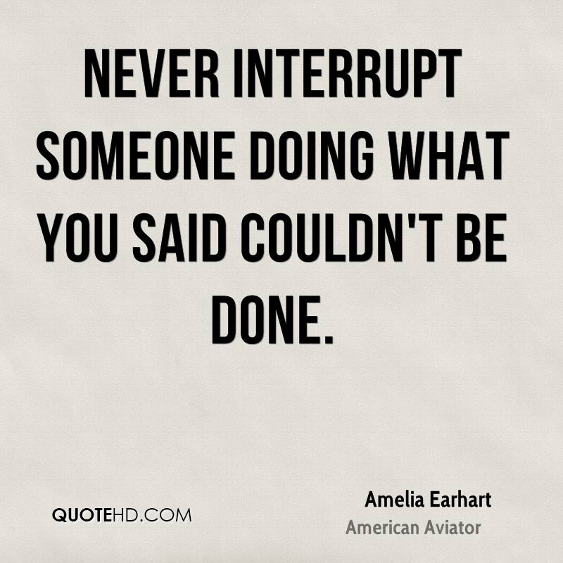 Never interrupt someone doing what you said couldn't be done.