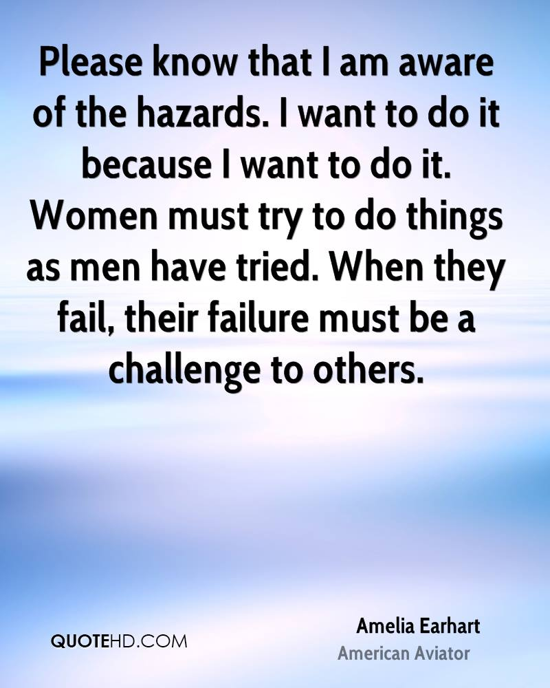 Please know that I am aware of the hazards. I want to do it because I want to do it. Women must try to do things as men have tried. When they fail, their failure must be a challenge to others.