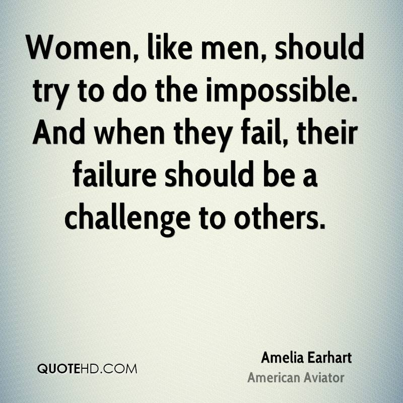 Women, like men, should try to do the impossible. And when they fail, their failure should be a challenge to others.