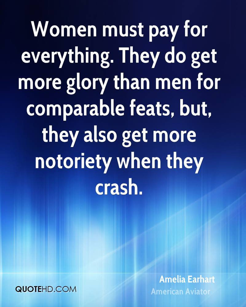 Women must pay for everything. They do get more glory than men for comparable feats, but, they also get more notoriety when they crash.