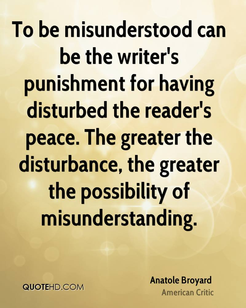 To be misunderstood can be the writer's punishment for having disturbed the reader's peace. The greater the disturbance, the greater the possibility of misunderstanding.
