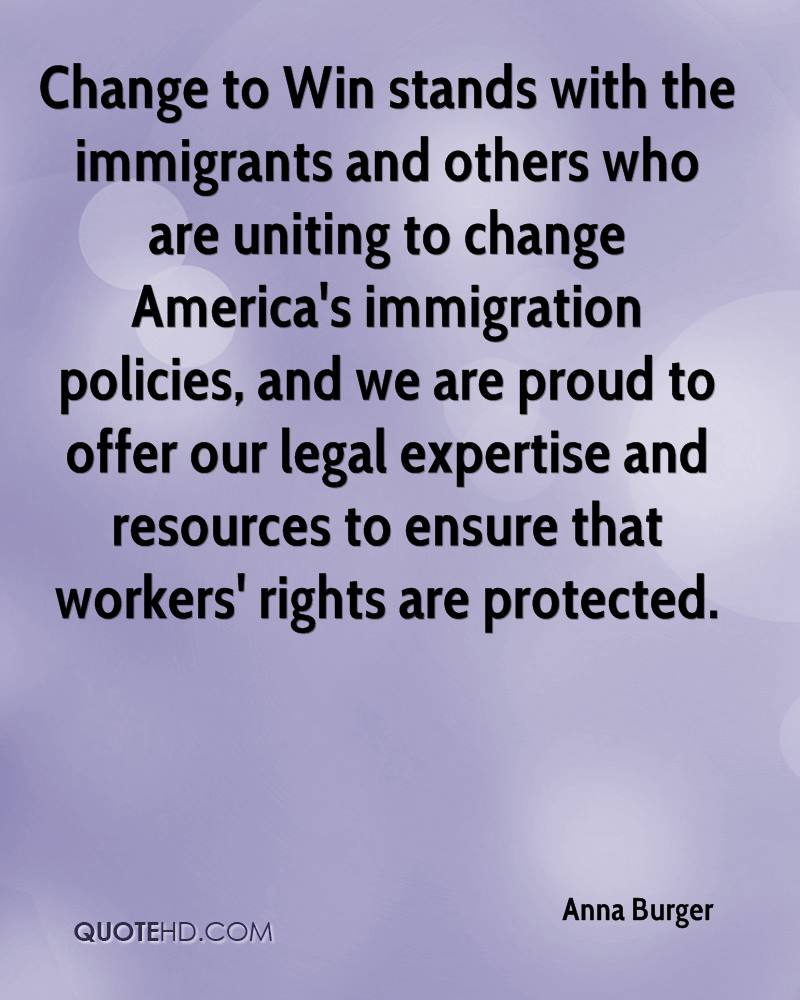 Change to Win stands with the immigrants and others who are uniting to change America's immigration policies, and we are proud to offer our legal expertise and resources to ensure that workers' rights are protected.
