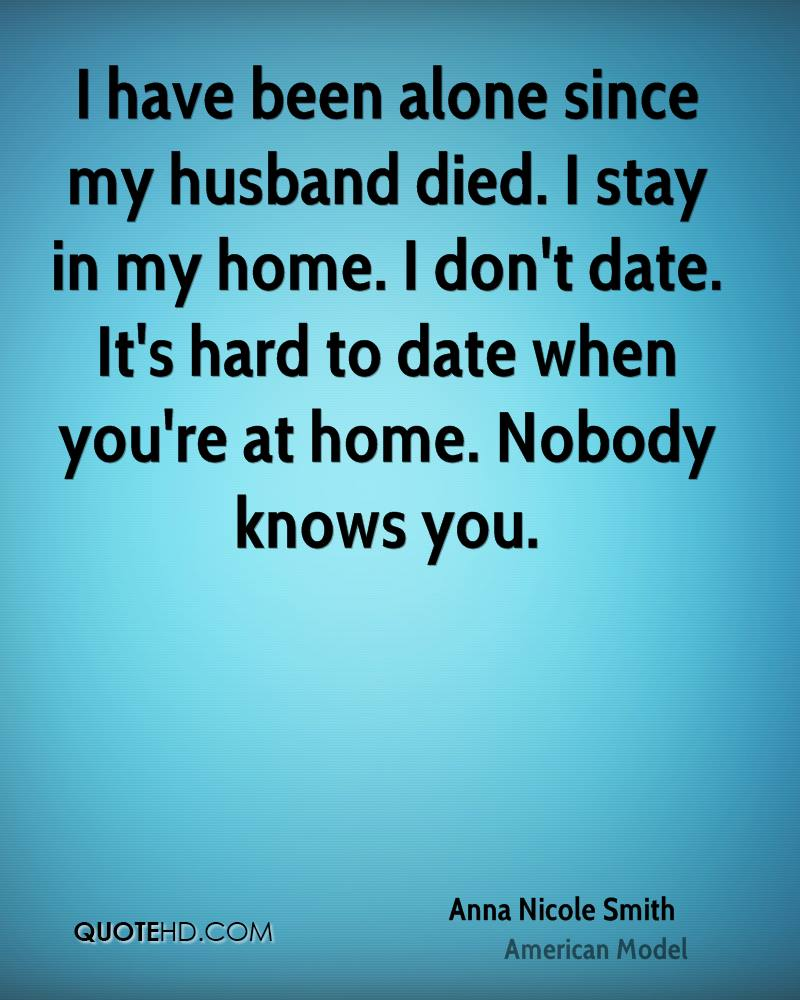 I have been alone since my husband died. I stay in my home. I don't date. It's hard to date when you're at home. Nobody knows you.