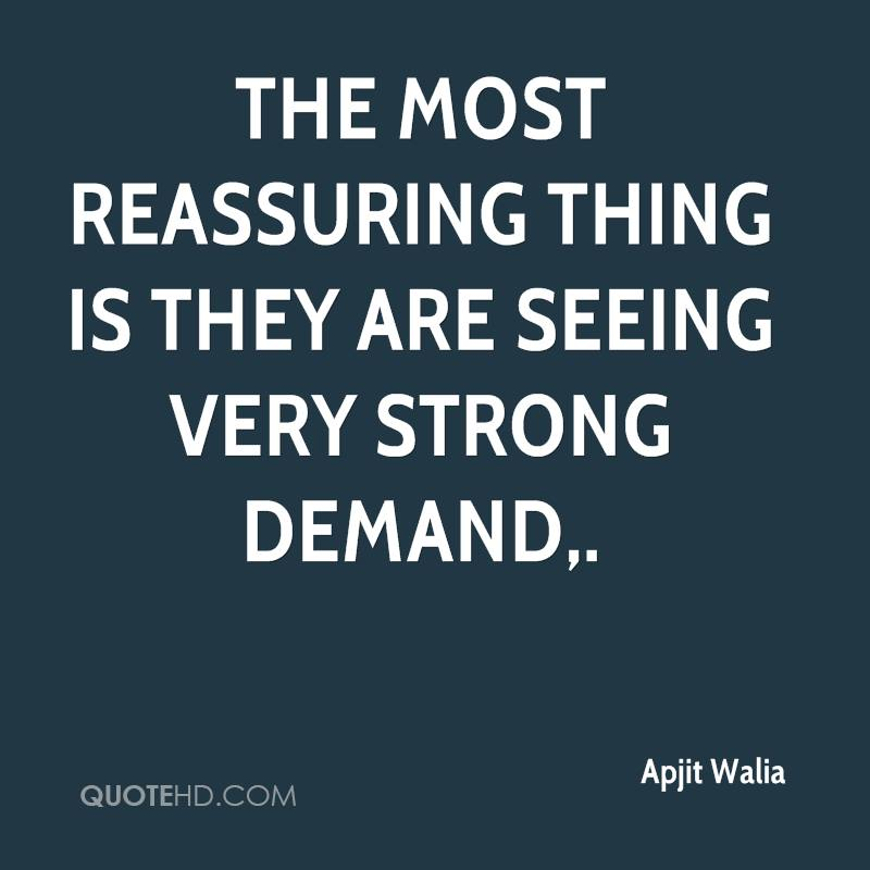 The most reassuring thing is they are seeing very strong demand.