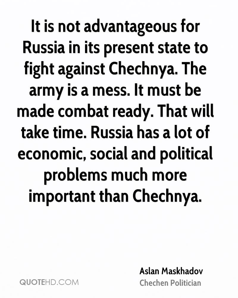 It is not advantageous for Russia in its present state to fight against Chechnya. The army is a mess. It must be made combat ready. That will take time. Russia has a lot of economic, social and political problems much more important than Chechnya.