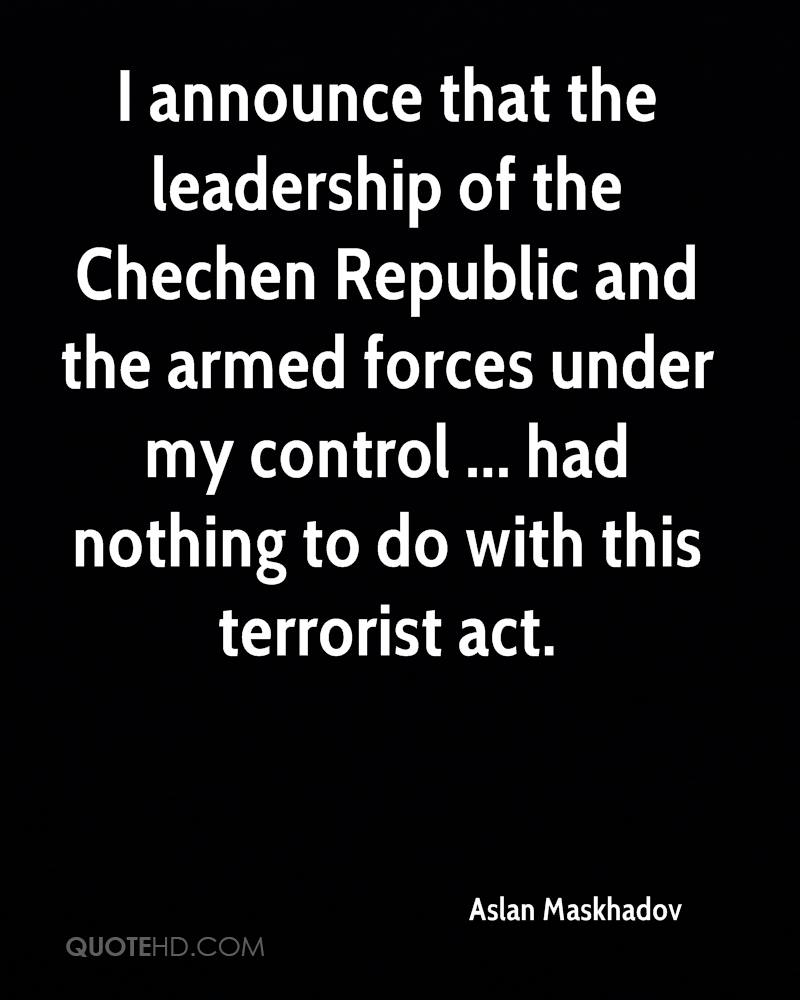 I announce that the leadership of the Chechen Republic and the armed forces under my control ... had nothing to do with this terrorist act.