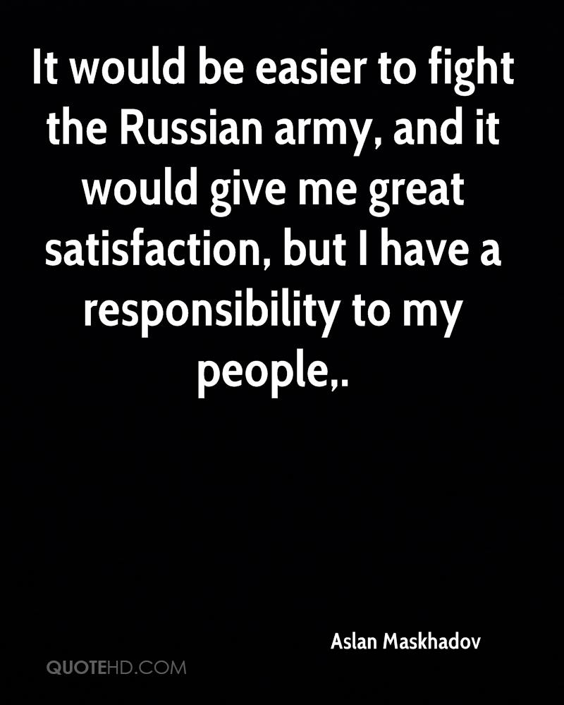 It would be easier to fight the Russian army, and it would give me great satisfaction, but I have a responsibility to my people.