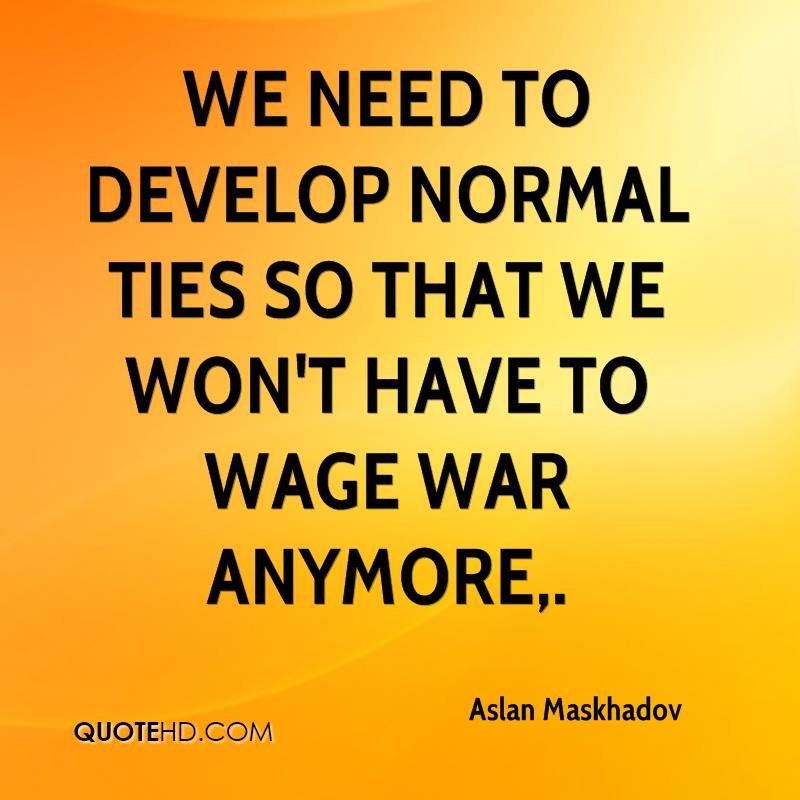 We need to develop normal ties so that we won't have to wage war anymore.