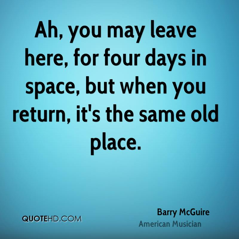 Ah, you may leave here, for four days in space, but when you return, it's the same old place.