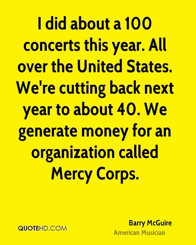 I did about a 100 concerts this year. All over the United States. We're cutting back next year to about 40. We generate money for an organization called Mercy Corps.