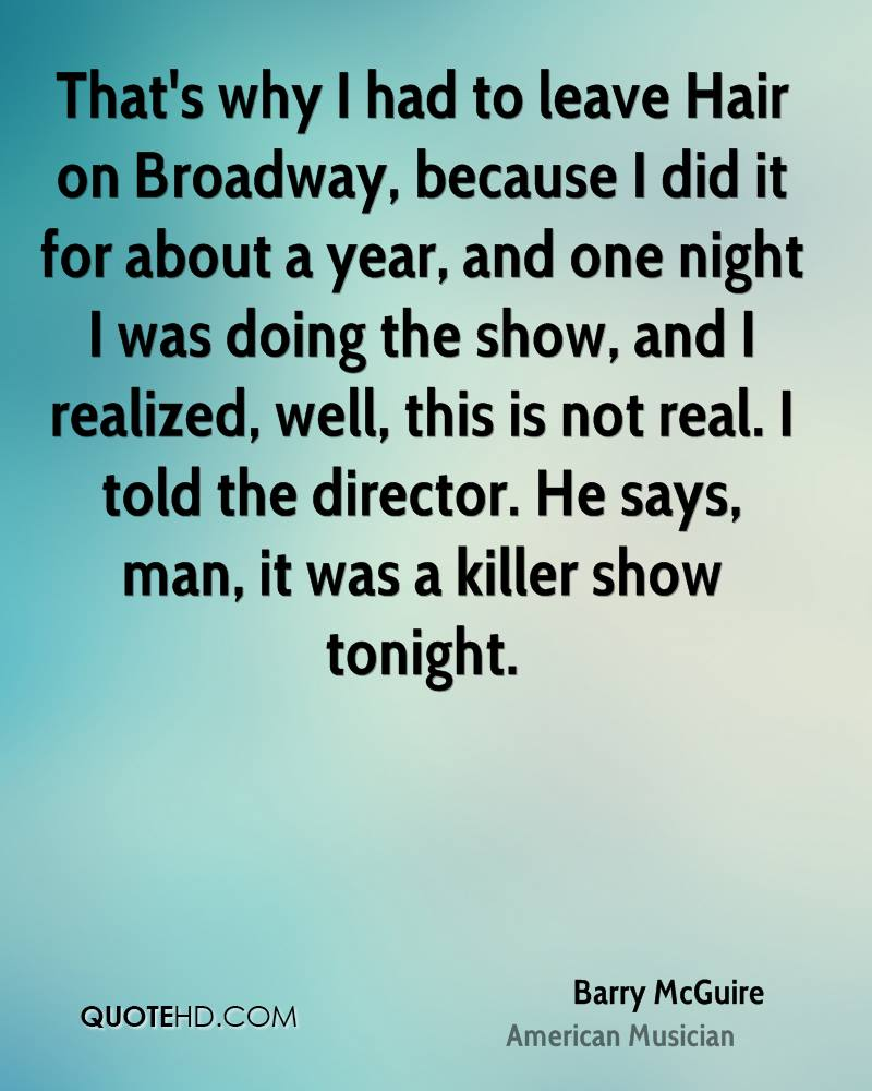 That's why I had to leave Hair on Broadway, because I did it for about a year, and one night I was doing the show, and I realized, well, this is not real. I told the director. He says, man, it was a killer show tonight.