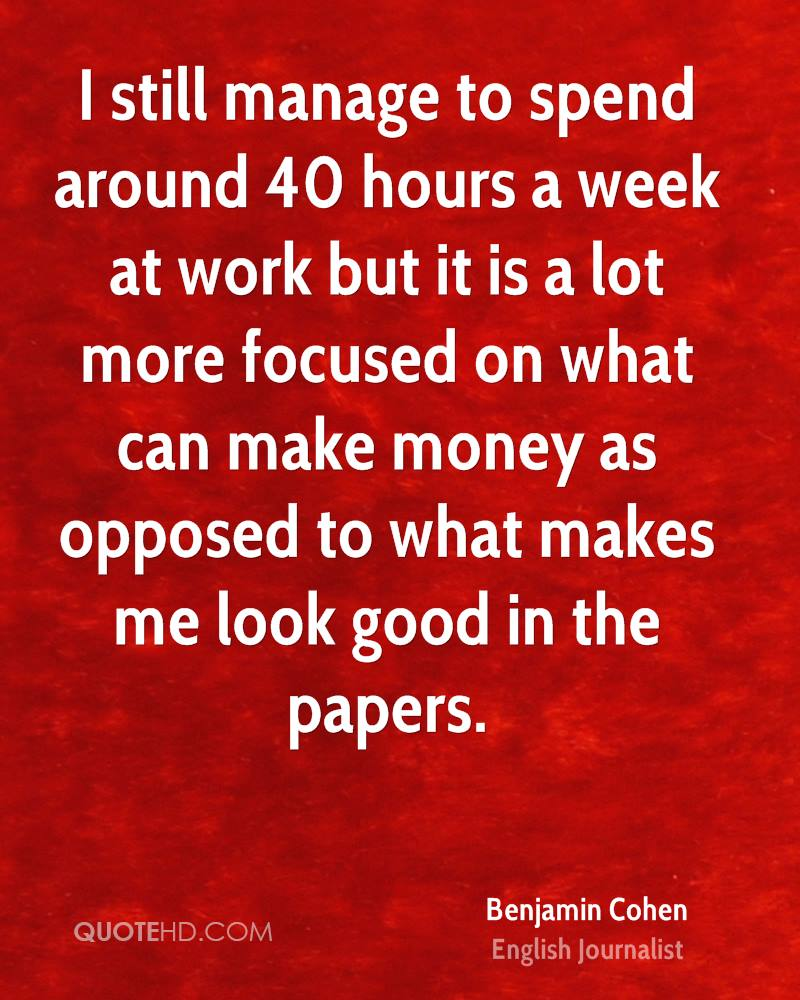 I still manage to spend around 40 hours a week at work but it is a lot more focused on what can make money as opposed to what makes me look good in the papers.