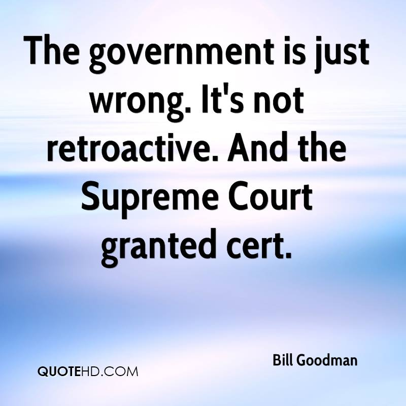 The government is just wrong. It's not retroactive. And the Supreme Court granted cert.
