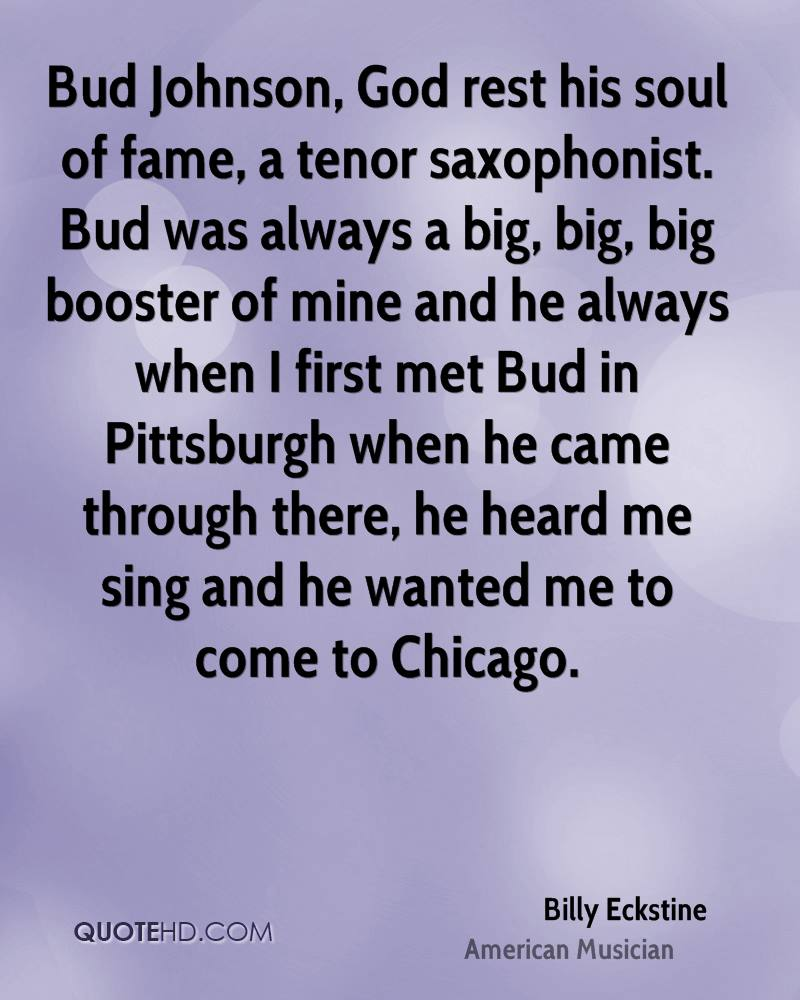 Bud Johnson, God rest his soul of fame, a tenor saxophonist. Bud was always a big, big, big booster of mine and he always when I first met Bud in Pittsburgh when he came through there, he heard me sing and he wanted me to come to Chicago.