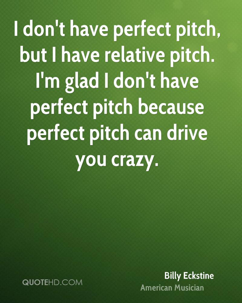 I don't have perfect pitch, but I have relative pitch. I'm glad I don't have perfect pitch because perfect pitch can drive you crazy.