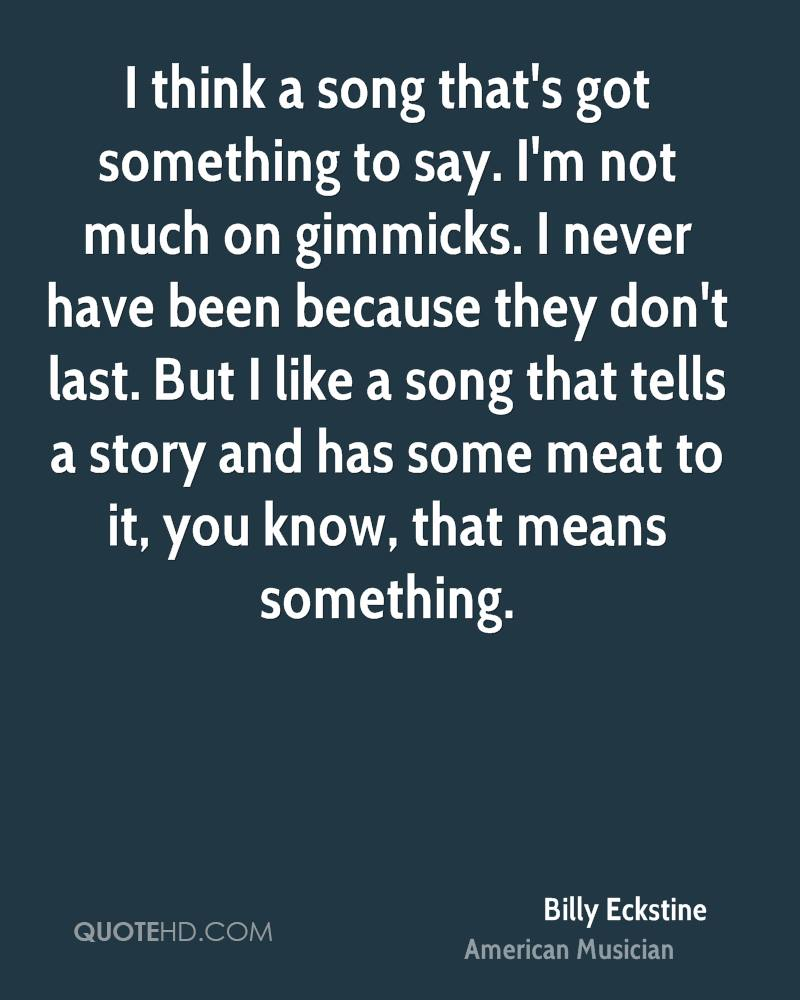 I think a song that's got something to say. I'm not much on gimmicks. I never have been because they don't last. But I like a song that tells a story and has some meat to it, you know, that means something.