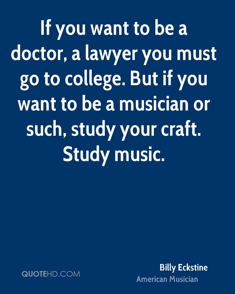 If you want to be a doctor, a lawyer you must go to college. But if you want to be a musician or such, study your craft. Study music.