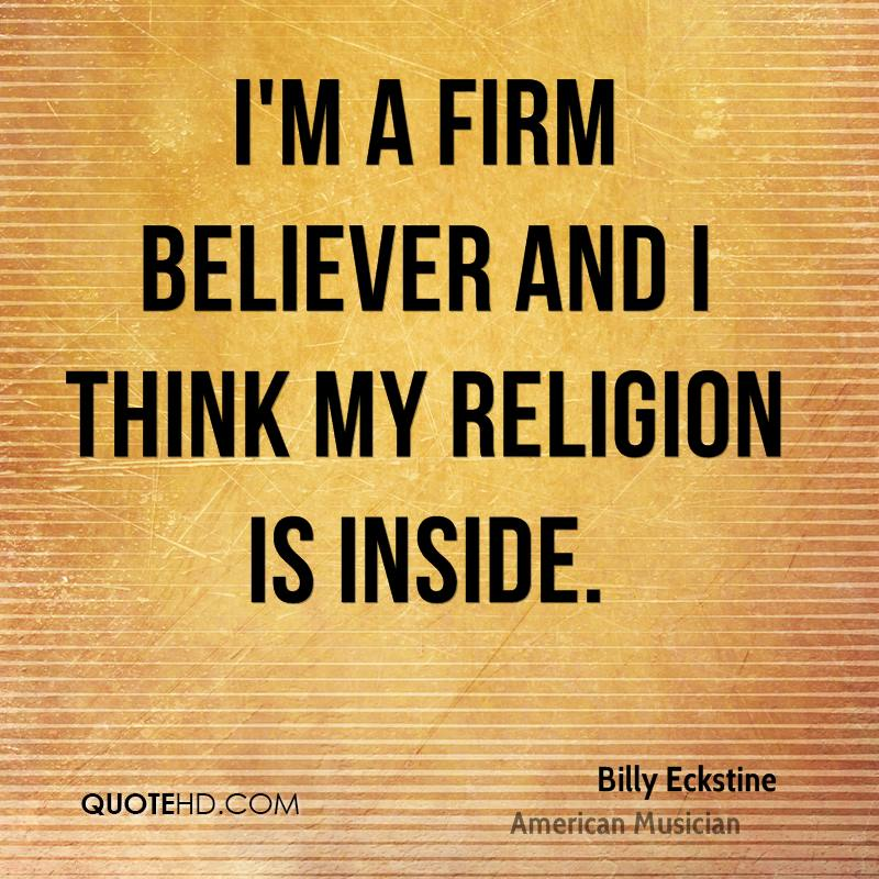 I'm a firm believer and I think my religion is inside.