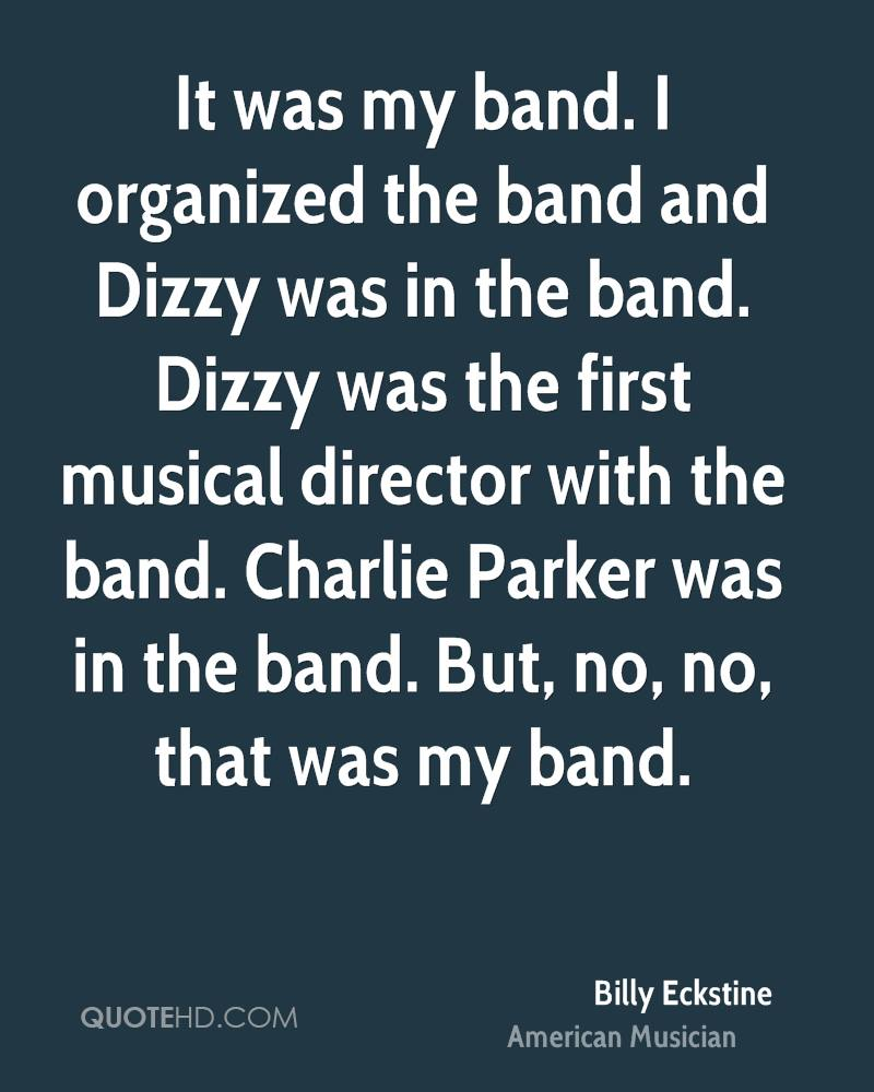 It was my band. I organized the band and Dizzy was in the band. Dizzy was the first musical director with the band. Charlie Parker was in the band. But, no, no, that was my band.