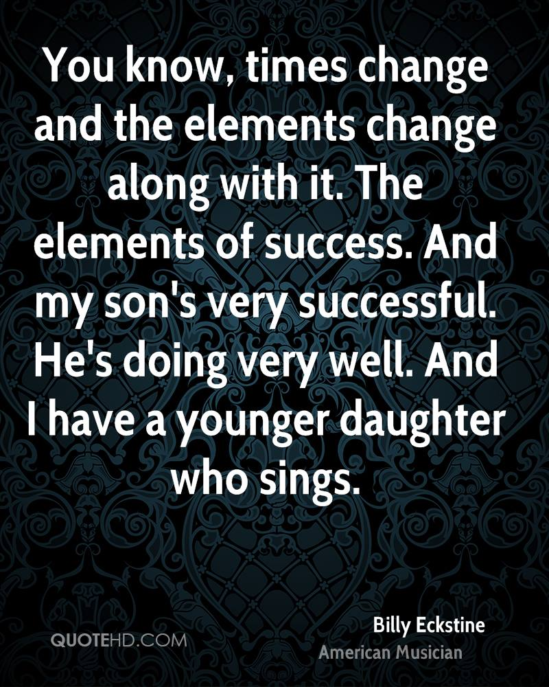 You know, times change and the elements change along with it. The elements of success. And my son's very successful. He's doing very well. And I have a younger daughter who sings.