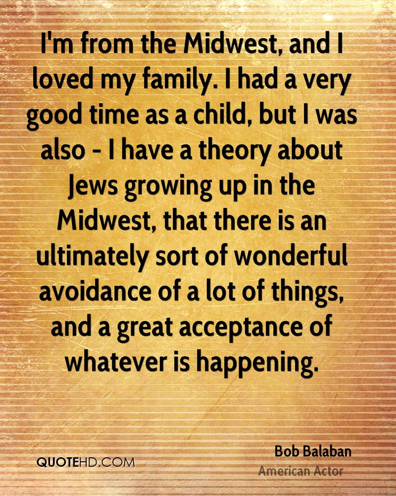 I'm from the Midwest, and I loved my family. I had a very good time as a child, but I was also - I have a theory about Jews growing up in the Midwest, that there is an ultimately sort of wonderful avoidance of a lot of things, and a great acceptance of whatever is happening.