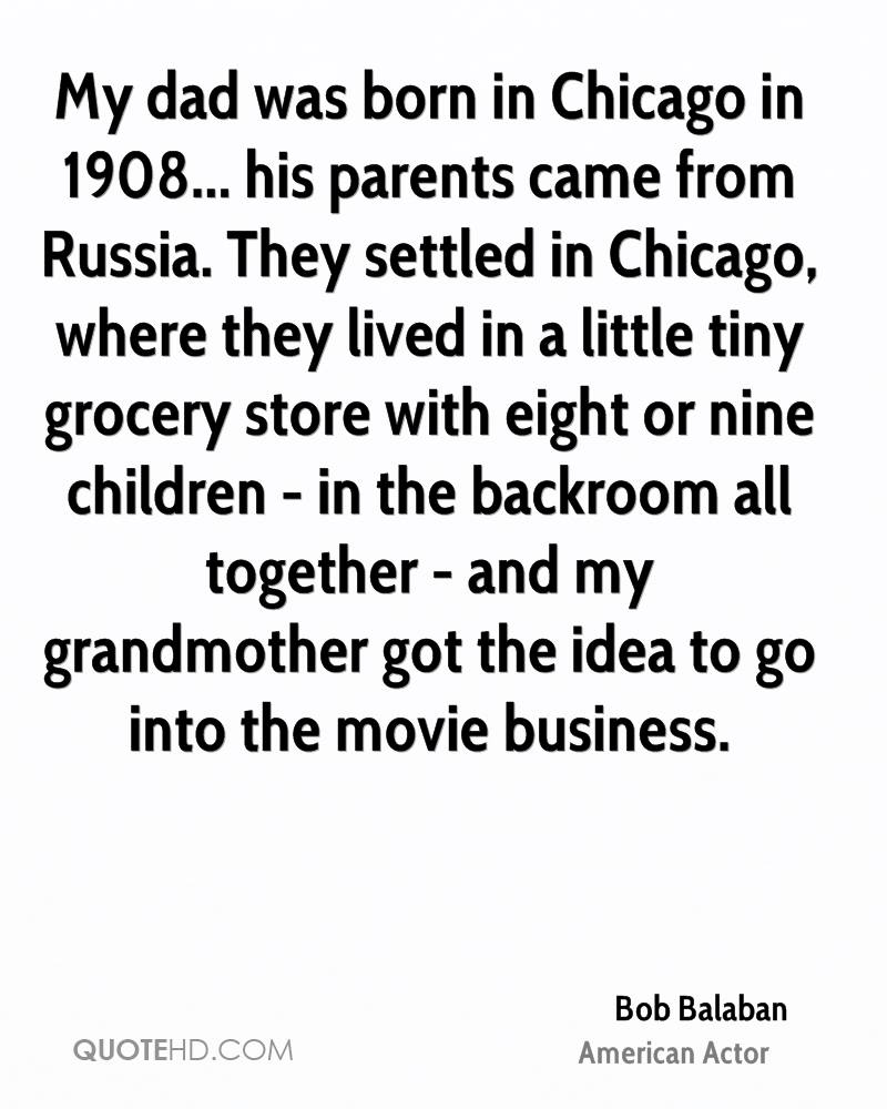 My dad was born in Chicago in 1908... his parents came from Russia. They settled in Chicago, where they lived in a little tiny grocery store with eight or nine children - in the backroom all together - and my grandmother got the idea to go into the movie business.