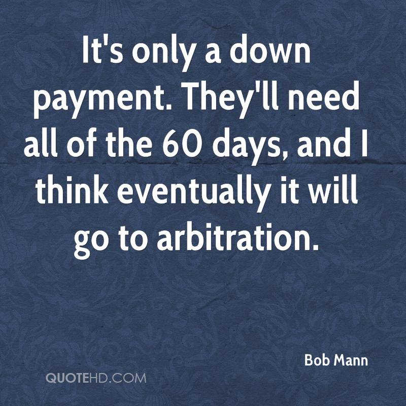 It's only a down payment. They'll need all of the 60 days, and I think eventually it will go to arbitration.